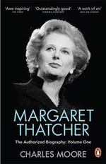 Margaret Thatcher: Not for Turning Volume One : The Authorized Biography - Charles Moore