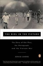 The Girl in the Picture : The Story of Kim Phuc, the Photograph, and the Vietnam War - Denise Chong