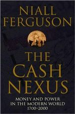 The Cash Nexus : Money and Politics in Modern History, 1700-2000 - Niall Ferguson