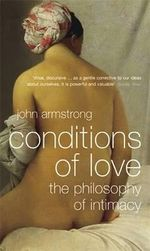 The Conditions of Love : The Philosophy of Intimacy - John Armstrong