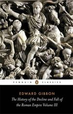 The History of the Decline and Fall of the Roman Empire :  Volume 3  - Edward Gibbon