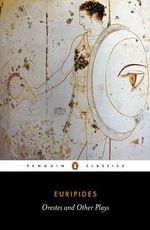Orestes and Other Plays : Penguin Classics - Euripides