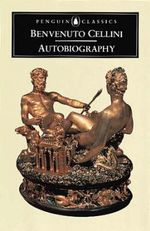 The Autobiography of Benvenuto Cellini : Penguin Classics - Benvenuto Cellini