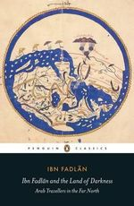 Ibn Fadlan and the Land of Darkness : Arab Travellers in the Far North - Ibn Fadlan