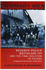 Ordinary Men : Reserve Police Battalion 101 and the Final Solution in Poland - Christopher R. Browning