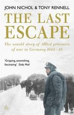 The Last Escape : The Untold Story of Allied Prisoners of War in Germany 1944-1945 - John Nichol