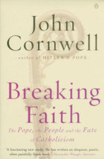Breaking Faith : The Pope, the People and the Fate of Catholicism - John Cornwell