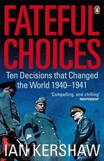 Fateful Choices : Ten Decisions That Changed the World, 1940-1941 - Ian Kershaw