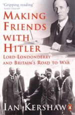 Making Friends with Hitler : Lord Londonderry and Britain's Road to War - Ian Kershaw