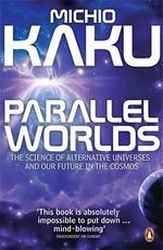 Parallel Worlds: The Science of Alternative Universes and Our Future in the Cosmos :  The Science of Alternative Universes and Our Future in the Cosmos - Michio Kaku