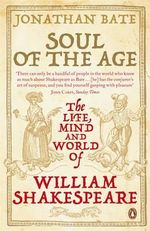 Soul of the Age: The Life, Mind and World of William Shakespeare : The Life, Mind and World of William Shakespeare - Jonathan Bate