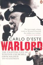 Warlord : The Fighting Life of Winston Churchill, from Soldier to Statesman - Carlo D'Este