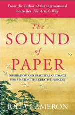 The Sound of Paper : Inspiration and Practical Guidance for Starting the Creative Process - Julia Cameron