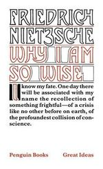 Penguin Books Great Ideas: Why I Am So Wise :  Why I Am So Wise - Friedrich Wilhelm Nietzsche