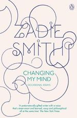 Changing My Mind : Occasional Essays - Zadie Smith