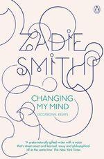 Changing My Mind : Occasional Essays - Zadie Smith