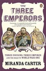 The Three Emperors :  Three Cousins, Three Empires and the Road to World  War One The - Miranda Carter