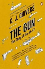 The Gun : The Story of the AK-47 - C. J. Chivers