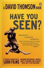 'Have You Seen...?' : A Personal Introduction to 1,000 Films Including Masterpieces, Oddities and Guilty Pleasures (with Just a Few Disasters) - David Thomson