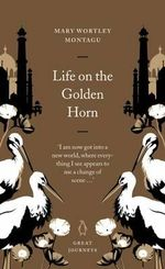 Life on the Golden Horn : Great Journeys - Mary Wortley Montagu