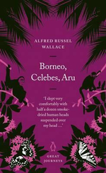 Borneo, Celebes, Aru : Penguin Great Journeys - Wallace Alfred Russel