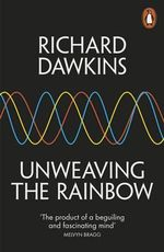 Unweaving the Rainbow : Science, Delusion and the Appetite for Wonder - Richard Dawkins