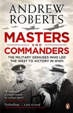 Masters and Commanders : The Military Geniuses Who Led the West to Victory in World War II - Andrew Roberts