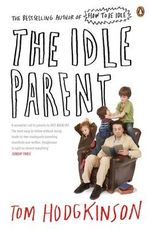 The Idle Parent : Why Less Means More When Raising Kids - Tom Hodgkinson