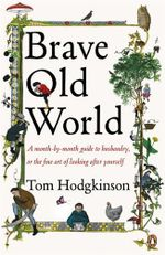 Brave Old World : A Month-by-Month Guide to Husbandry, or the Fine Art of Looking After Yourself - Tom Hodgkinson
