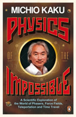 Physics of the Impossible: A Scientific Exploration of the World of Phasers, Force Fields, Teleportation and Time Travel :  A Scientific Exploration of the World of     Phasers, Force Fields, Teleportation and Time Travel - Michio Kaku