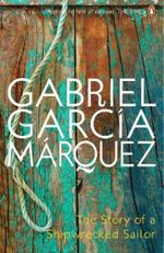 The Story of a Shipwrecked Sailor : Who Drifted on a Life Raft for Ten Days without Food or Water, Was Proclaimed a National Hero, Kissed by Beauty Queens, Made Rich Through Publicity, and Then Spurned by the Government and Forgotten for All Time - Gabriel Garcia Marquez