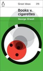 Penguin Books Great Ideas: Books v. Cigarettes :  Books v. Cigarettes - George Orwell