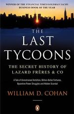 The Last Tycoons : The Secret History of Lazard Freres & Co. - William D. Cohan