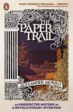 The Paper Trail : An Unexpected History of the World's Greatest Invention - Alexander Monro