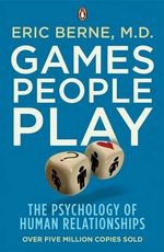 Games People Play : The Psychology of Human Relationships - Eric Berne