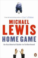 Home Game: An Accidental Guide to Fatherhood :  An Accidental Guide to Fatherhood - Michael Lewis