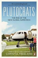 Plutocrats : The Rise of the New Global Super-Rich - Chrystia Freeland