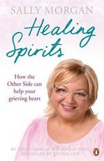 Healing Spirits : How the Other Side Can Help Your Grieving Heart - Sally Morgan