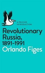 Revolutionary Russia, 1891-1991 : A Pelican Introduction - Orlando Figes