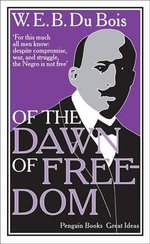 Penguin Books Great Ideas : Of the Dawn of Freedom : Of the Dawn of Freedom - Du Bois W E B