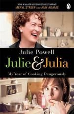 Julie & Julia: My Year of Cooking Dangerously :  My Year of Cooking Dangerously - Julie Powell