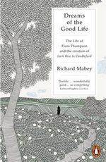 Dreams of the Good Life : The Life of Flora Thompson and the Creation of Lark Rise to Candleford - Richard Mabey