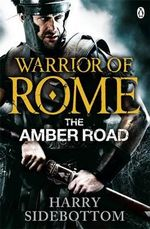 Warrior of Rome : The Amber Road - Harry Sidebottom