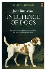 In Defence of Dogs : Why Dogs Need Our Understanding - John Bradshaw