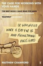The Case for Working with Your Hands : Or Why Office Work is Bad for Us and Fixing Things Feels Good - Matthew B. Crawford