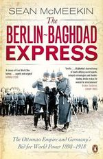 The Berlin-Baghdad Express : The Ottoman Empire and Germany's Bid for World Power, 1898-1918 - Sean McMeekin