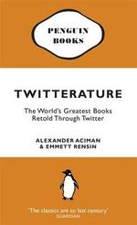 Twitterature : The World's Greatest Books Now Presented In Twenty Tweets Or Less :  The World's Greatest Books Retold Through Twitter - Alexander Aciman