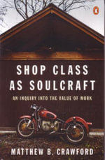 Shop Class as Soulcraft : An Inquiry into the Value of Work :  An Inquiry into the Value of Work - Matthew B. Crawford