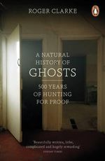 A Natural History of Ghosts : 500 Years of Hunting for Proof - Roger Clarke