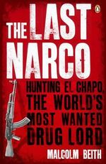 The Last Narco :  Hunting El Chapo, The World's Most Wanted Drug Lord The - Malcolm Beith
